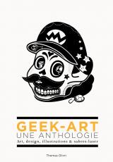 Geek-art, une anthologie. Art, design, illustrations & sabres-laser
