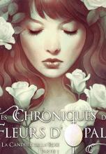 Les Chroniques des Fleurs d'Opale / Tome I - La Candeur de la Rose